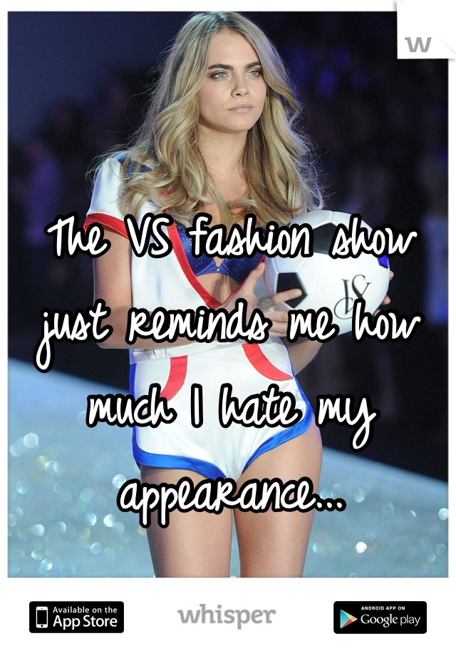 The VS fashion show just reminds me how much I hate my appearance...