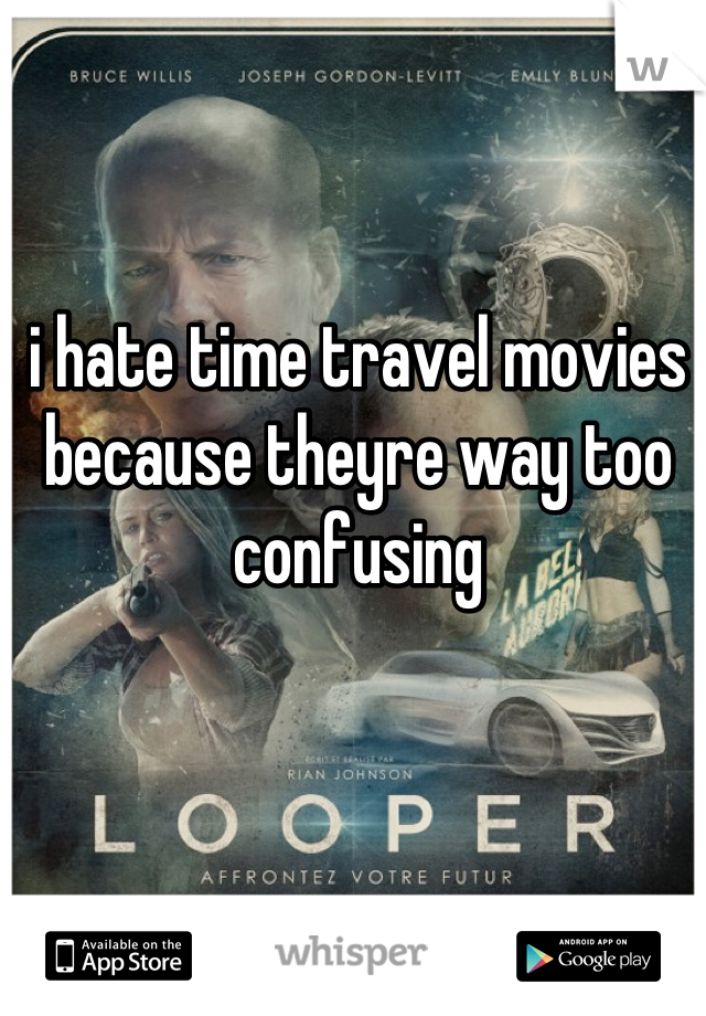i hate time travel movies because theyre way too confusing