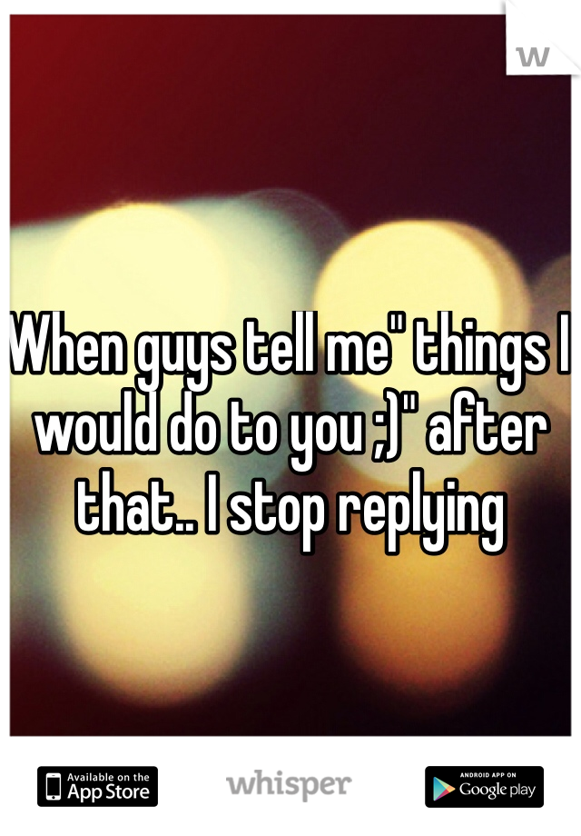 """When guys tell me"""" things I would do to you ;)"""" after that.. I stop replying"""
