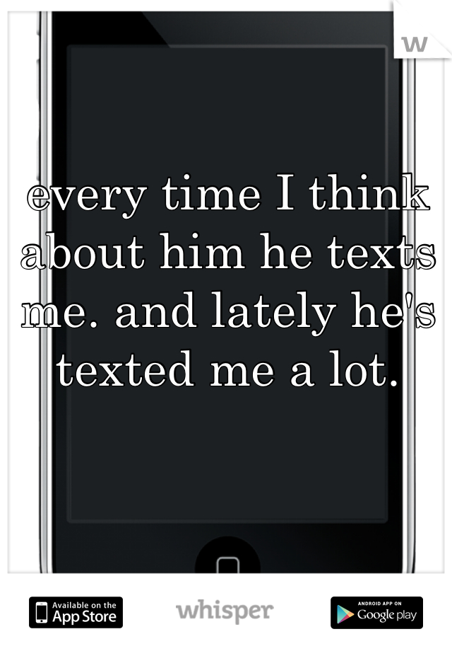 every time I think about him he texts me. and lately he's texted me a lot.
