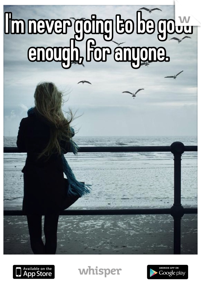 I'm never going to be good enough, for anyone.