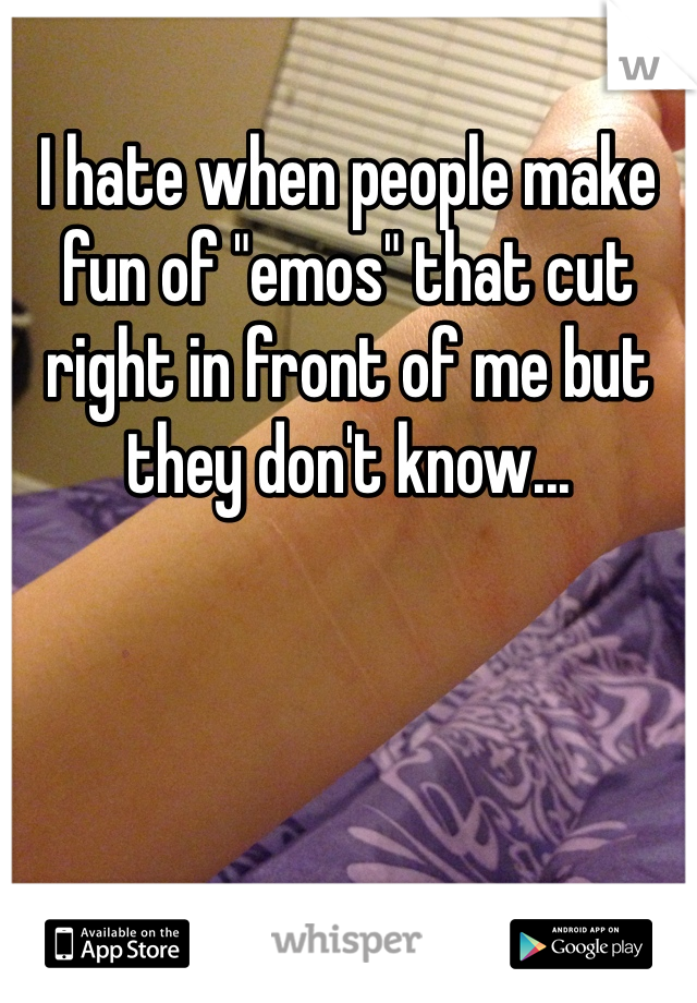 "I hate when people make fun of ""emos"" that cut right in front of me but they don't know..."