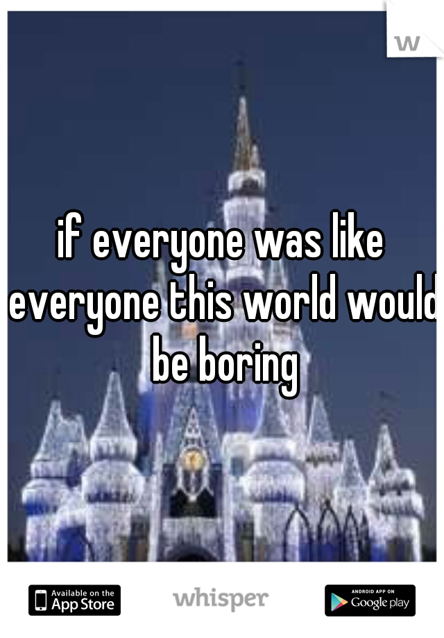 if everyone was like everyone this world would be boring