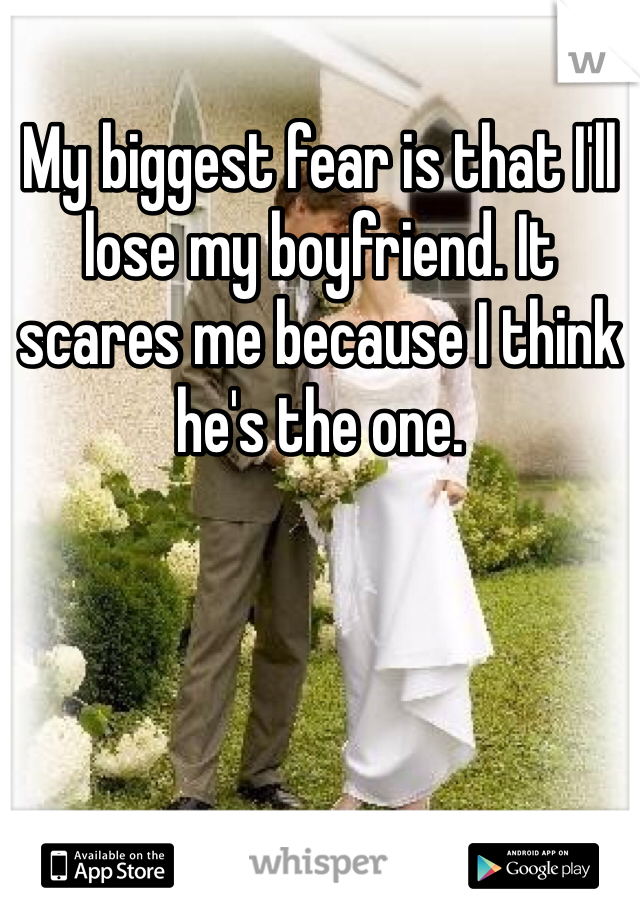My biggest fear is that I'll lose my boyfriend. It scares me because I think he's the one.