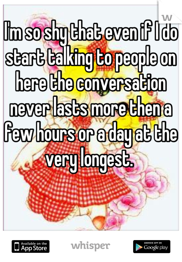 I'm so shy that even if I do start talking to people on here the conversation never lasts more then a few hours or a day at the very longest.