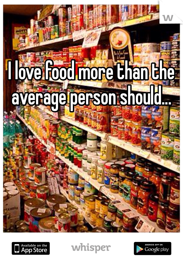 I love food more than the average person should...