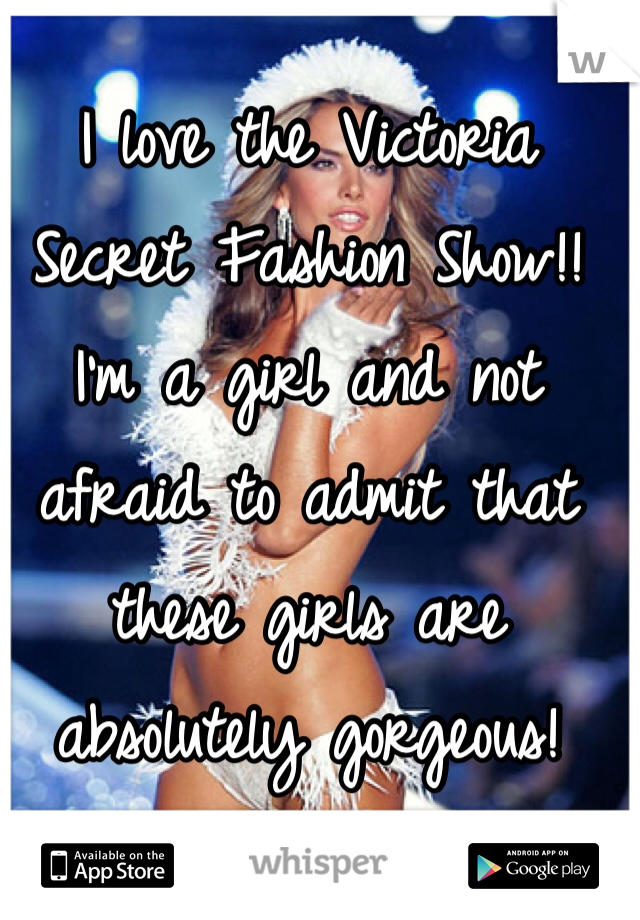 I love the Victoria Secret Fashion Show!!  I'm a girl and not afraid to admit that these girls are absolutely gorgeous!
