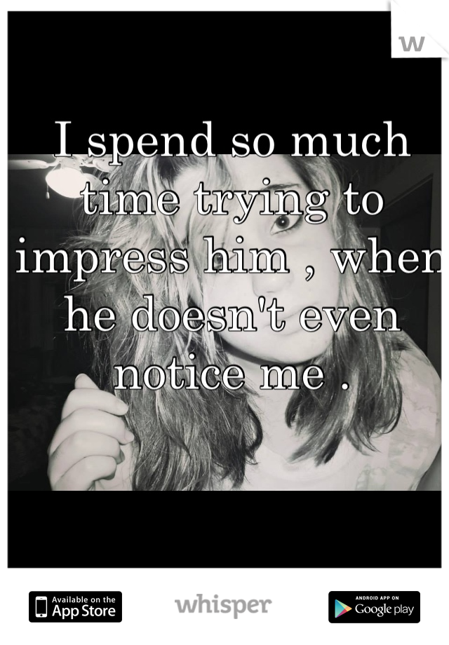 I spend so much time trying to impress him , when he doesn't even notice me .