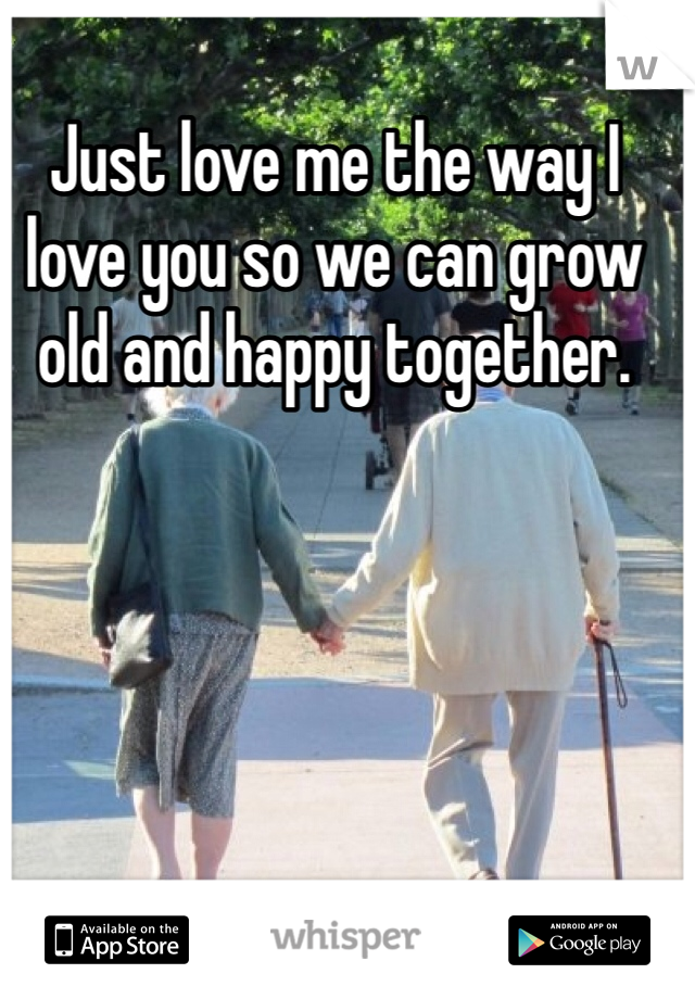 Just love me the way I love you so we can grow old and happy together.