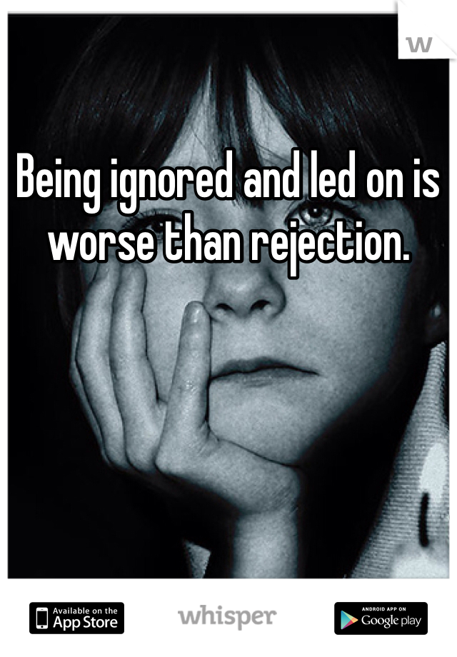 Being ignored and led on is worse than rejection.