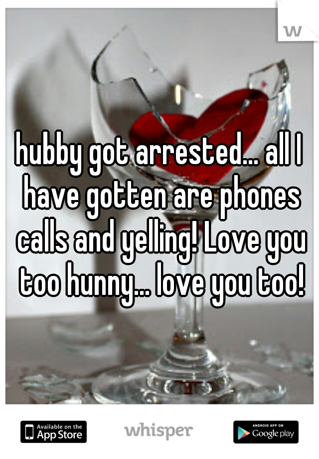 hubby got arrested... all I have gotten are phones calls and yelling! Love you too hunny... love you too!
