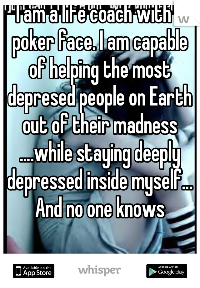 I am a life coach with a poker face. I am capable of helping the most depresed people on Earth out of their madness ....while staying deeply depressed inside myself... And no one knows