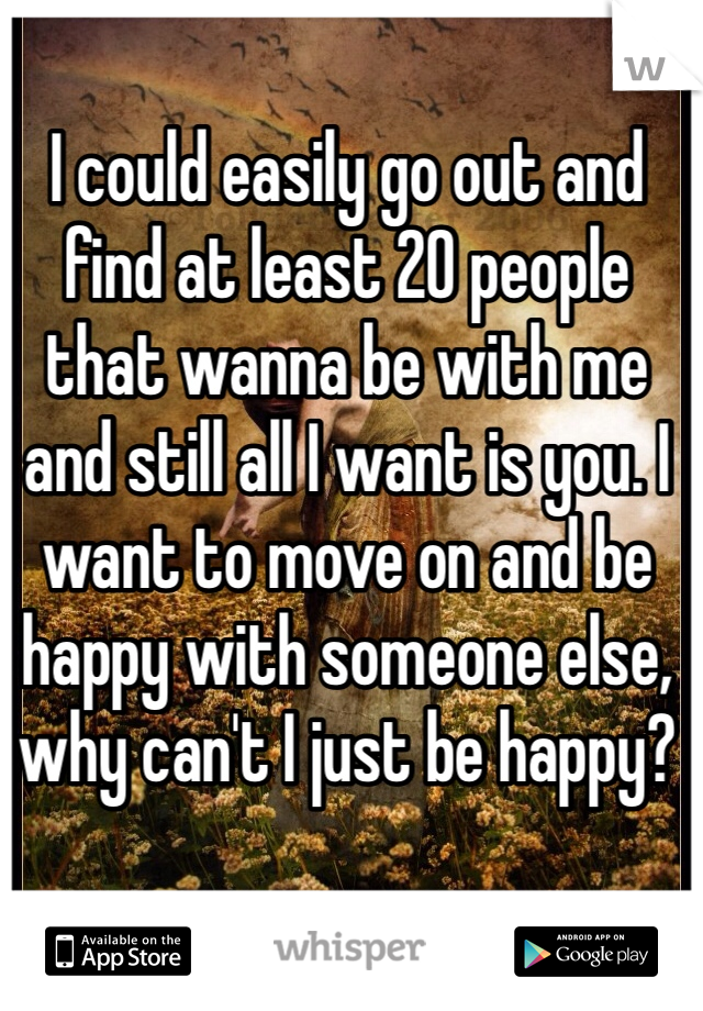 I could easily go out and find at least 20 people that wanna be with me and still all I want is you. I want to move on and be happy with someone else, why can't I just be happy?
