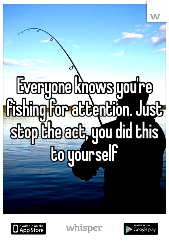 Everyone knows you're fishing for attention. Just stop the act, you did this to yourself