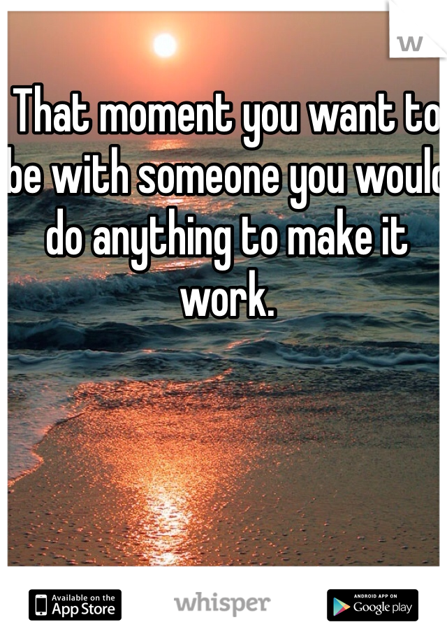 That moment you want to be with someone you would do anything to make it work.