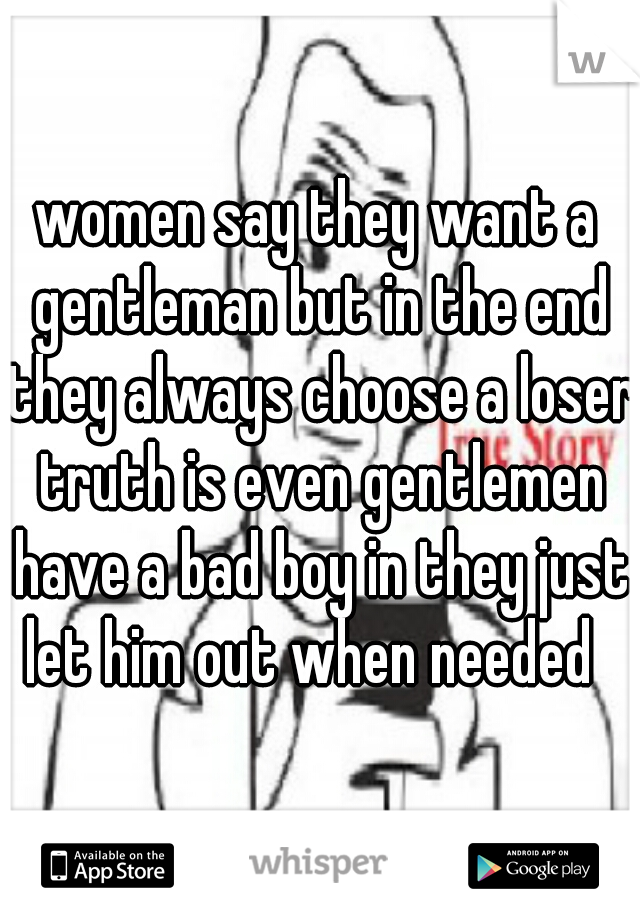 women say they want a gentleman but in the end they always choose a loser truth is even gentlemen have a bad boy in they just let him out when needed
