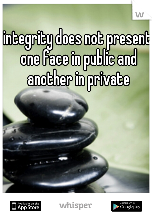 integrity does not present one face in public and another in private
