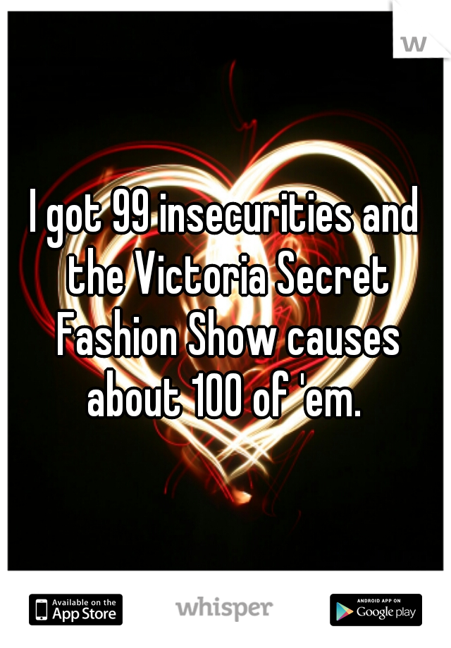 I got 99 insecurities and the Victoria Secret Fashion Show causes about 100 of 'em.