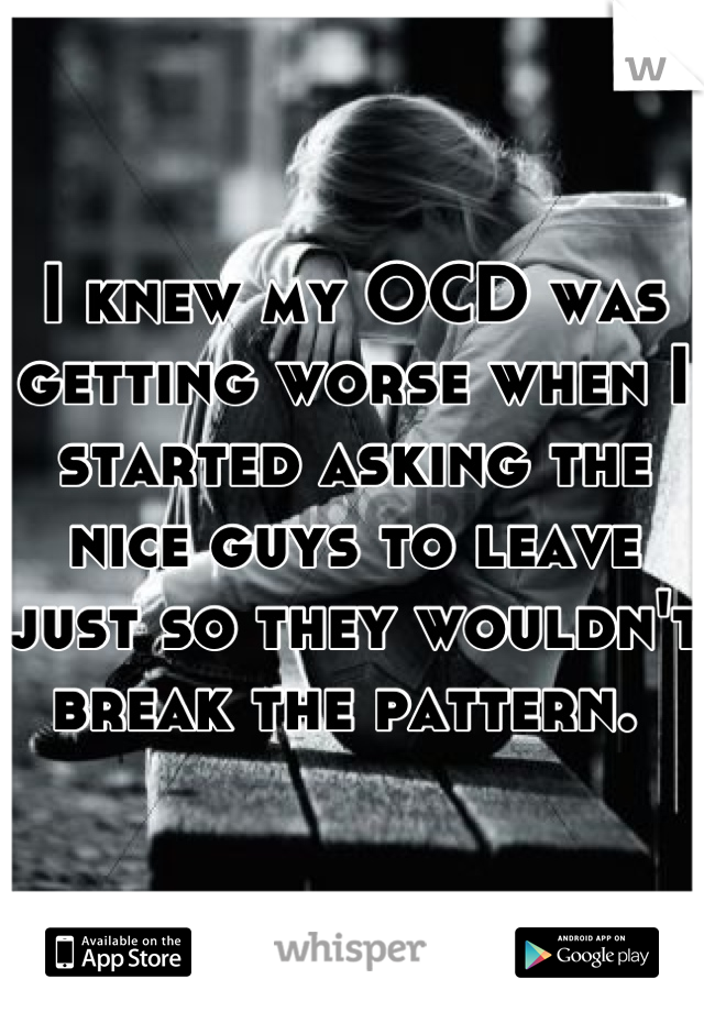 I knew my OCD was getting worse when I started asking the nice guys to leave just so they wouldn't break the pattern.