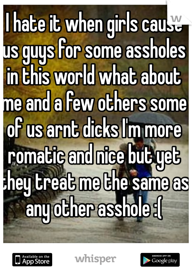 I hate it when girls cause us guys for some assholes in this world what about me and a few others some of us arnt dicks I'm more romatic and nice but yet they treat me the same as any other asshole :(