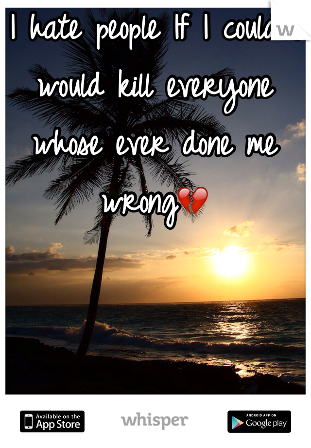 I hate people If I could I would kill everyone whose ever done me wrong💔