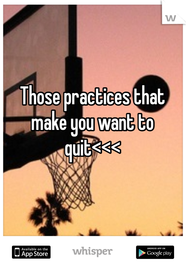 Those practices that make you want to quit<<<