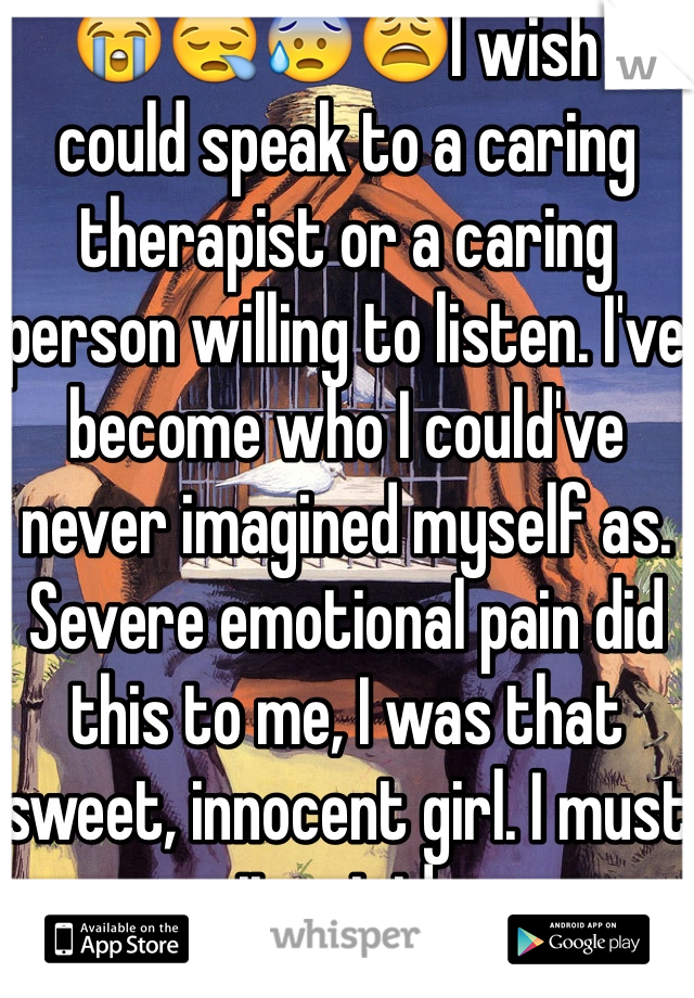 😭😪😰😩I wish I could speak to a caring therapist or a caring person willing to listen. I've become who I could've never imagined myself as. Severe emotional pain did this to me, I was that sweet, innocent girl. I must commit suicide soon.