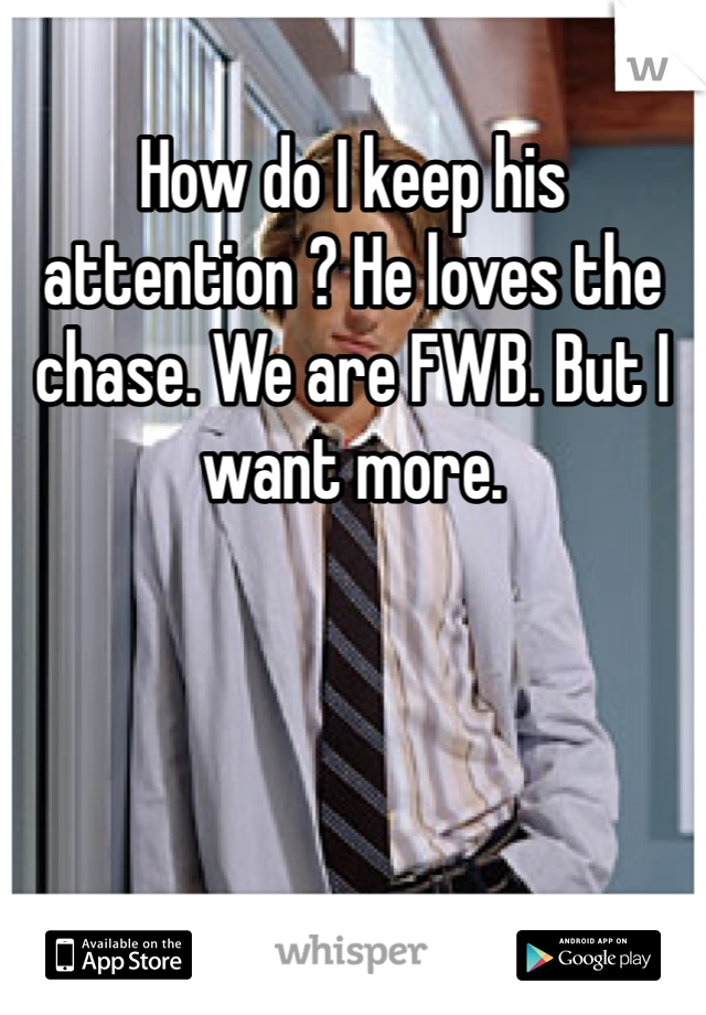 How do I keep his attention ? He loves the chase. We are FWB. But I want more.