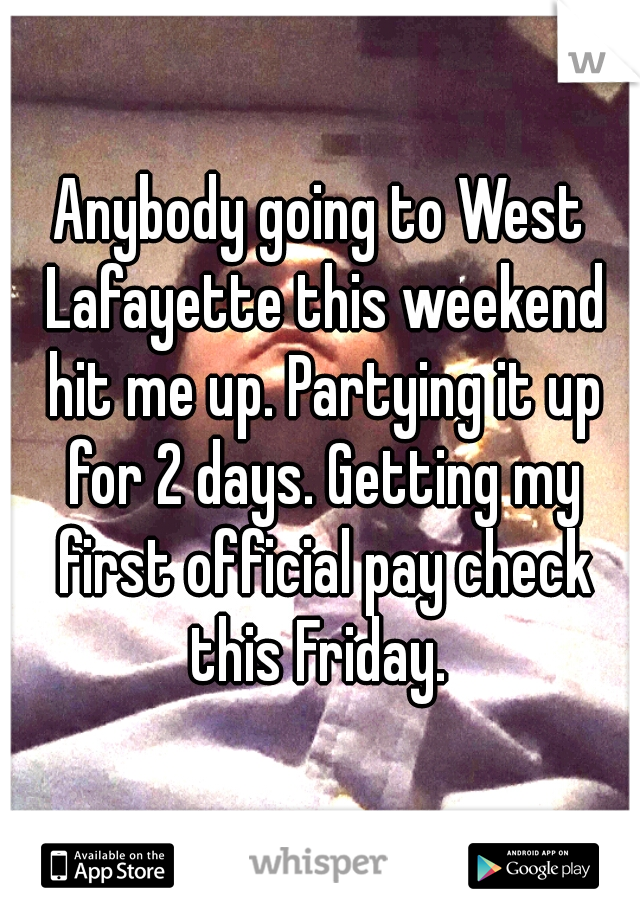 Anybody going to West Lafayette this weekend hit me up. Partying it up for 2 days. Getting my first official pay check this Friday.