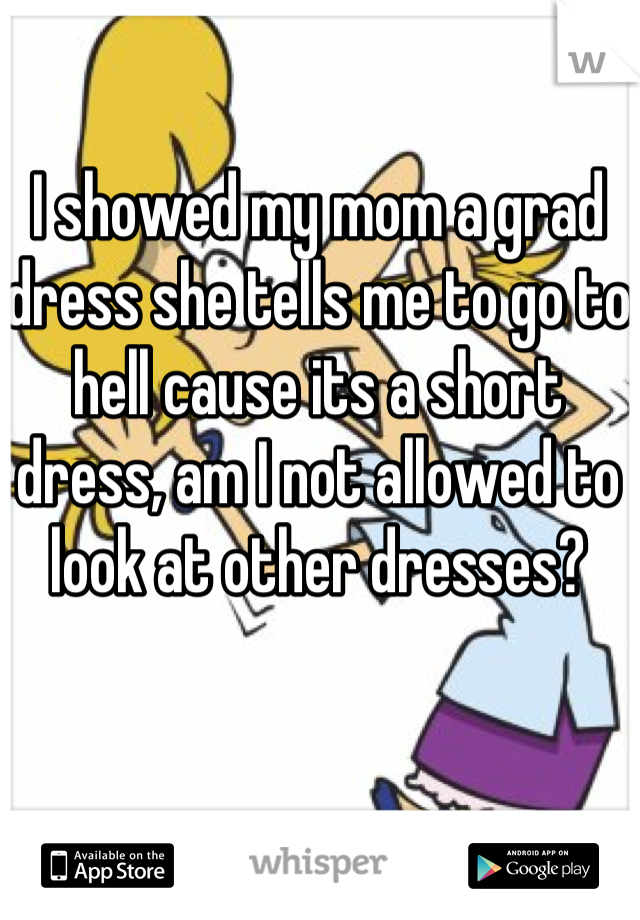 I showed my mom a grad dress she tells me to go to hell cause its a short dress, am I not allowed to look at other dresses?