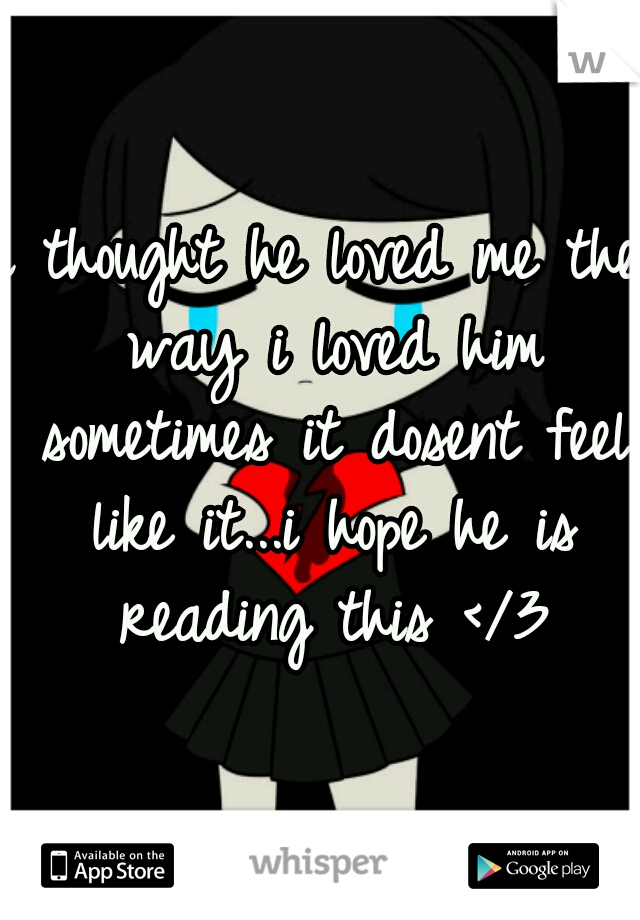 i thought he loved me the way i loved him sometimes it dosent feel like it...i hope he is reading this </3