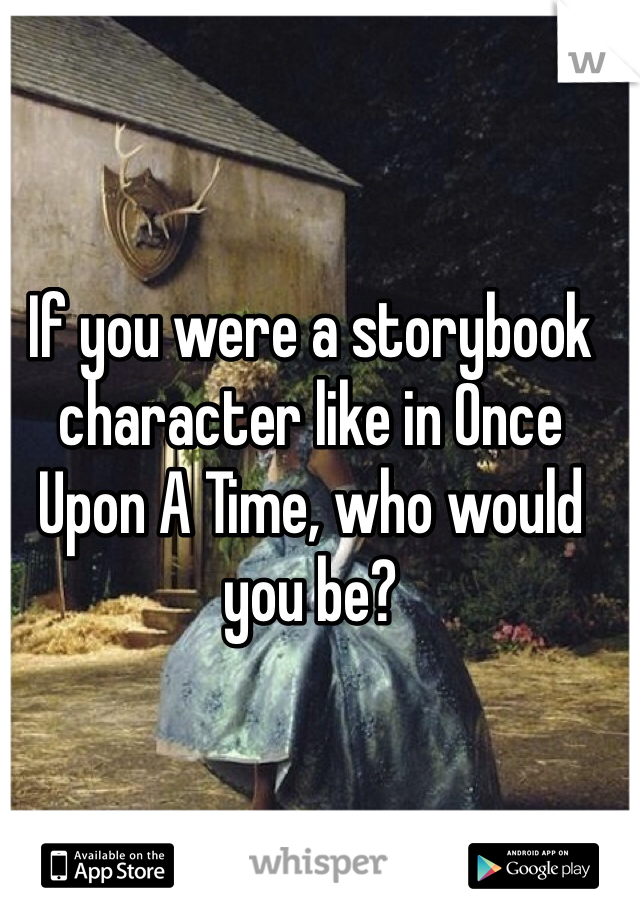 If you were a storybook character like in Once Upon A Time, who would you be?