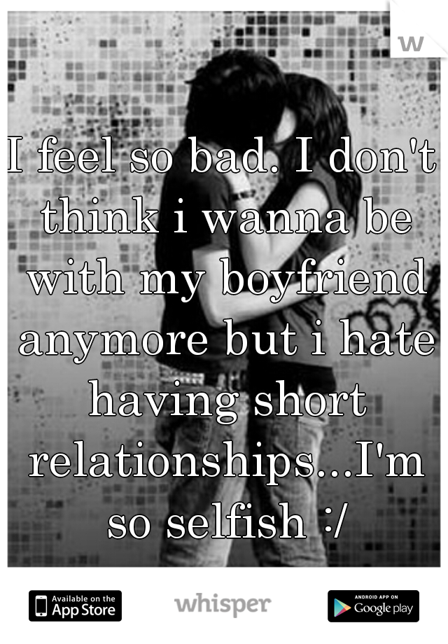 I feel so bad. I don't think i wanna be with my boyfriend anymore but i hate having short relationships...I'm so selfish :/