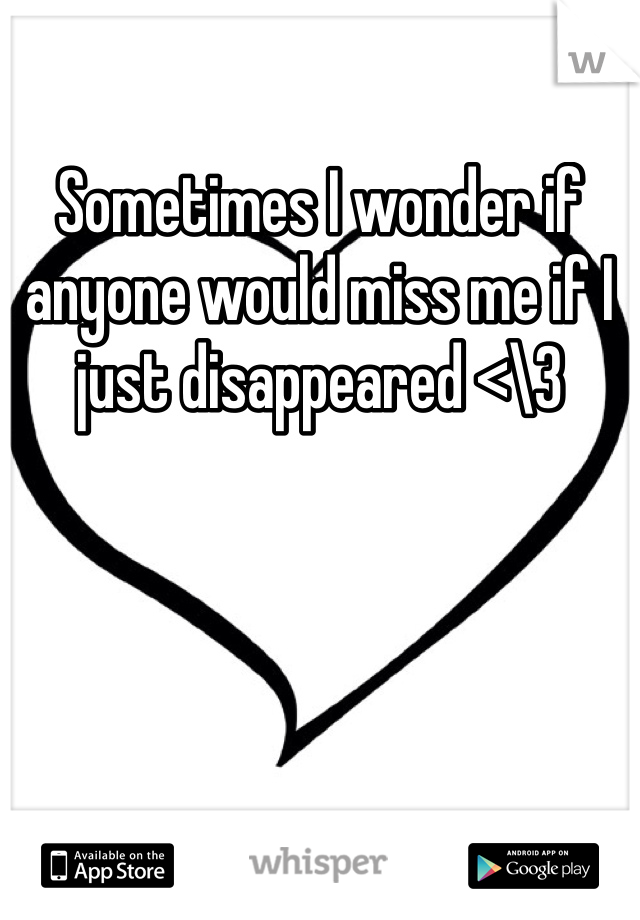 Sometimes I wonder if anyone would miss me if I just disappeared <\3