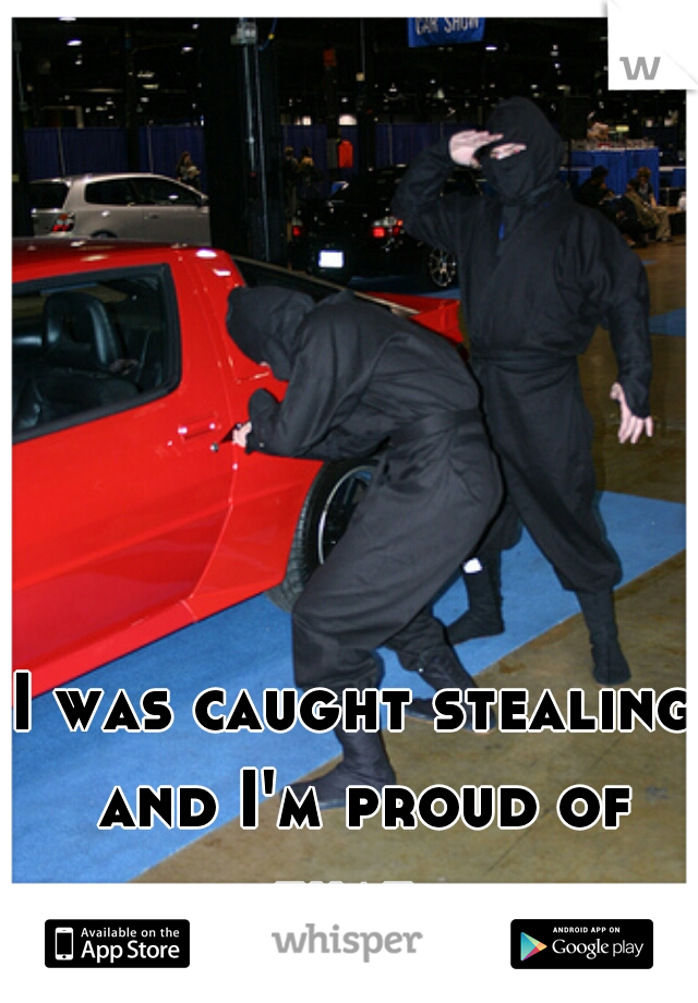 I was caught stealing and I'm proud of that