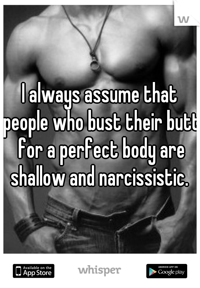 I always assume that people who bust their butt for a perfect body are shallow and narcissistic.