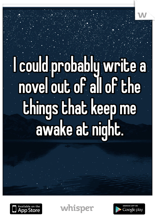 I could probably write a novel out of all of the things that keep me awake at night.