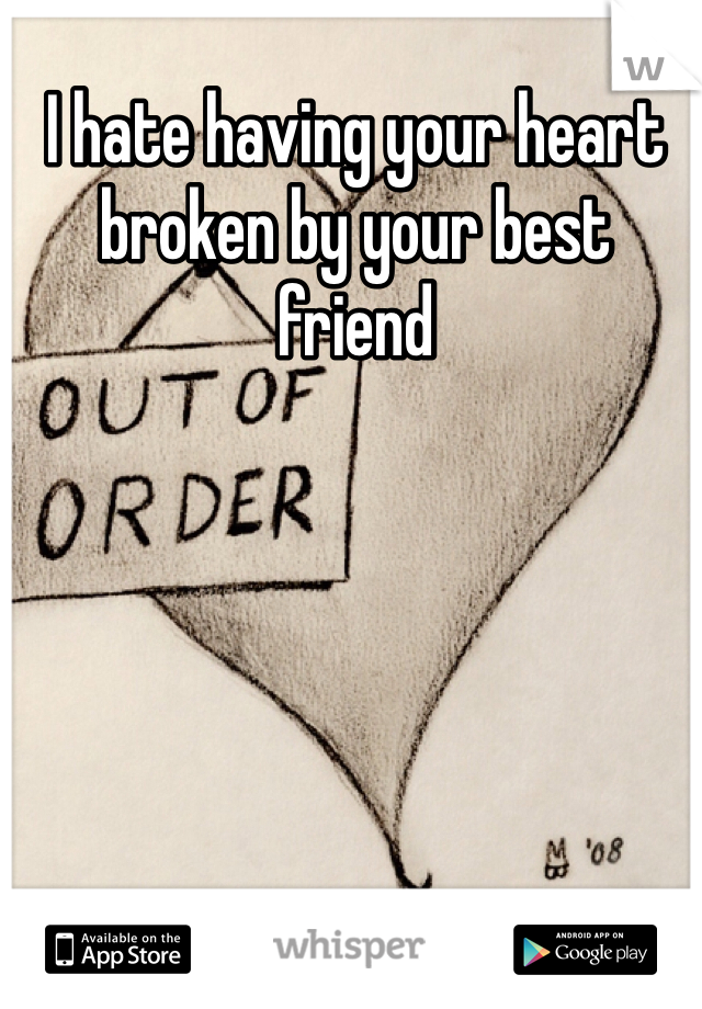 I hate having your heart broken by your best friend