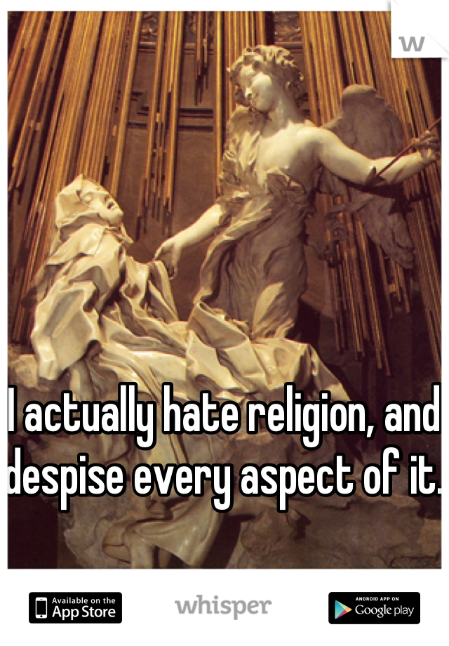 I actually hate religion, and despise every aspect of it.