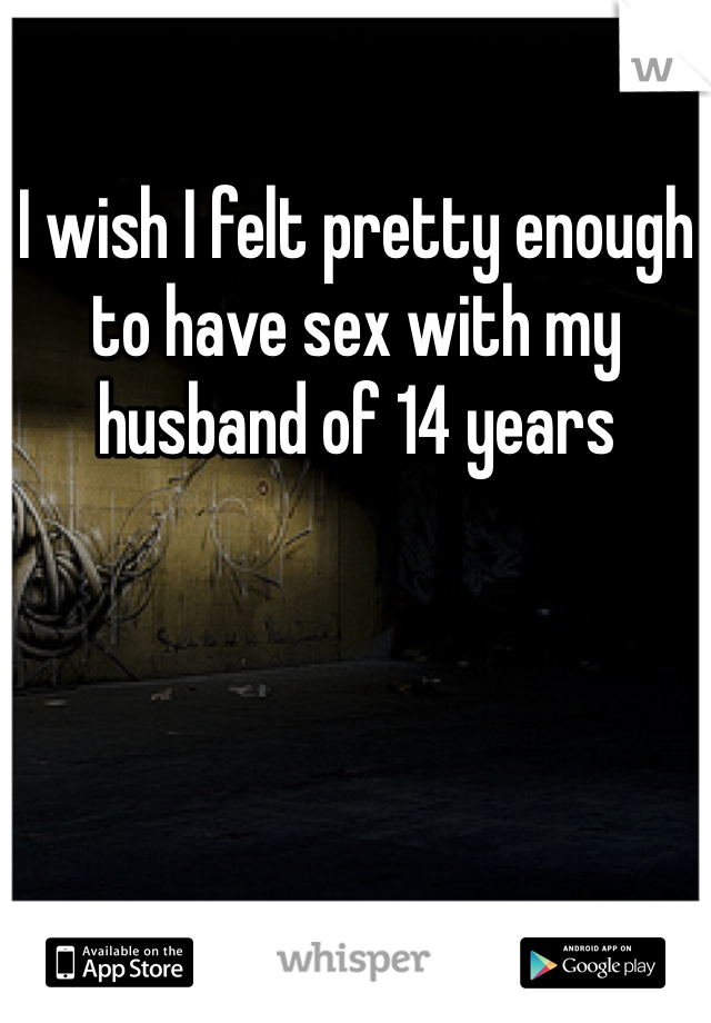 I wish I felt pretty enough to have sex with my husband of 14 years