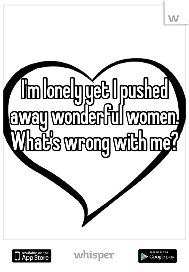 I'm lonely yet I pushed away wonderful women.  What's wrong with me?