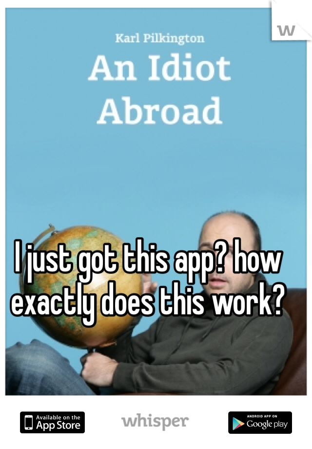 I just got this app? how exactly does this work?