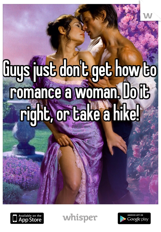 Guys just don't get how to romance a woman. Do it right, or take a hike!
