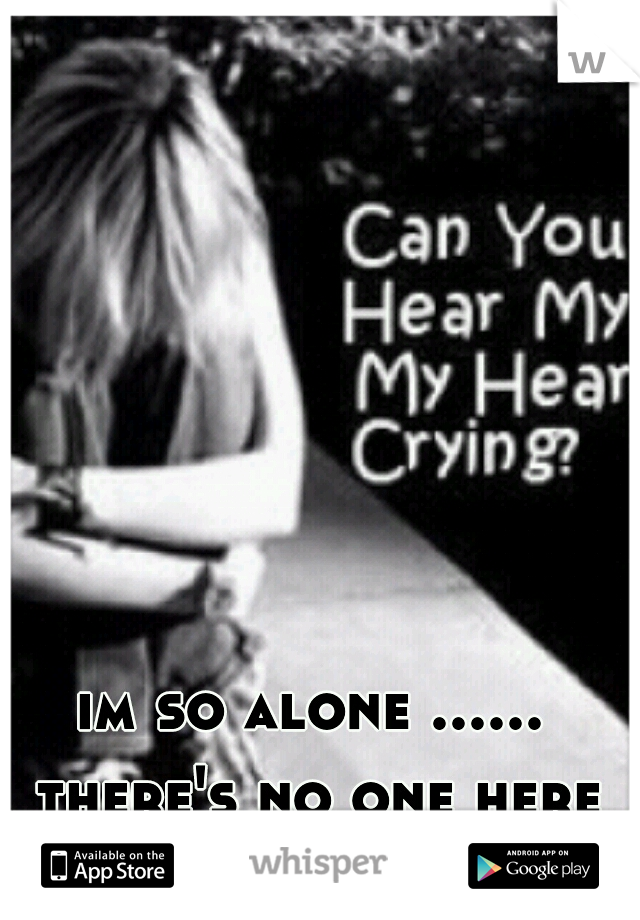 im so alone ...... there's no one here