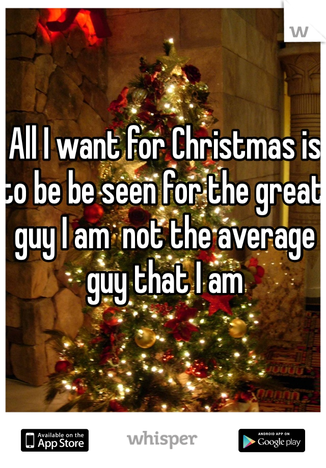All I want for Christmas is to be be seen for the great guy I am  not the average guy that I am
