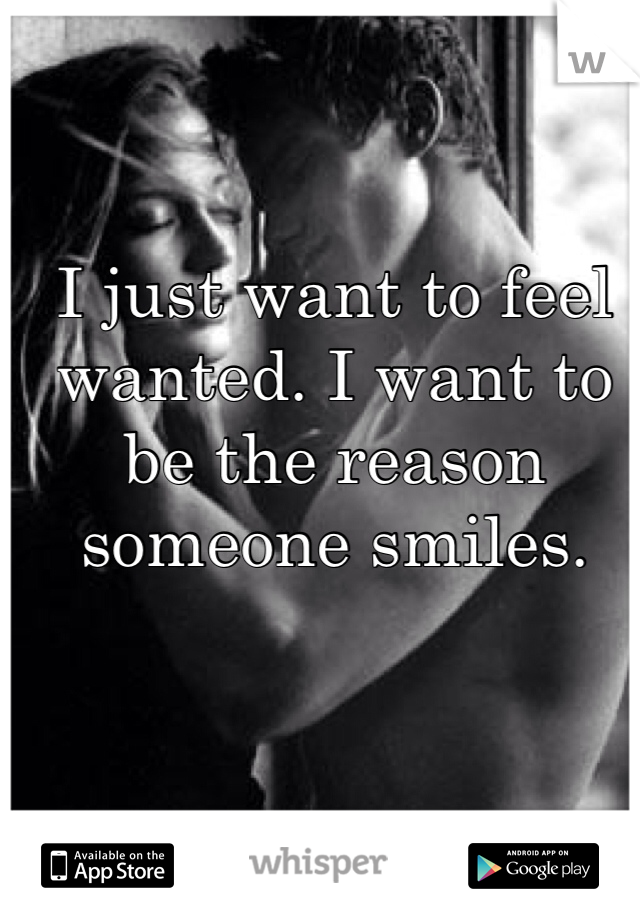 I just want to feel wanted. I want to be the reason someone smiles.