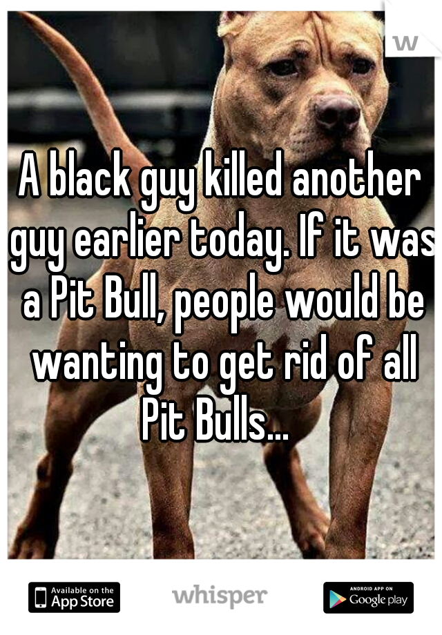 A black guy killed another guy earlier today. If it was a Pit Bull, people would be wanting to get rid of all Pit Bulls...