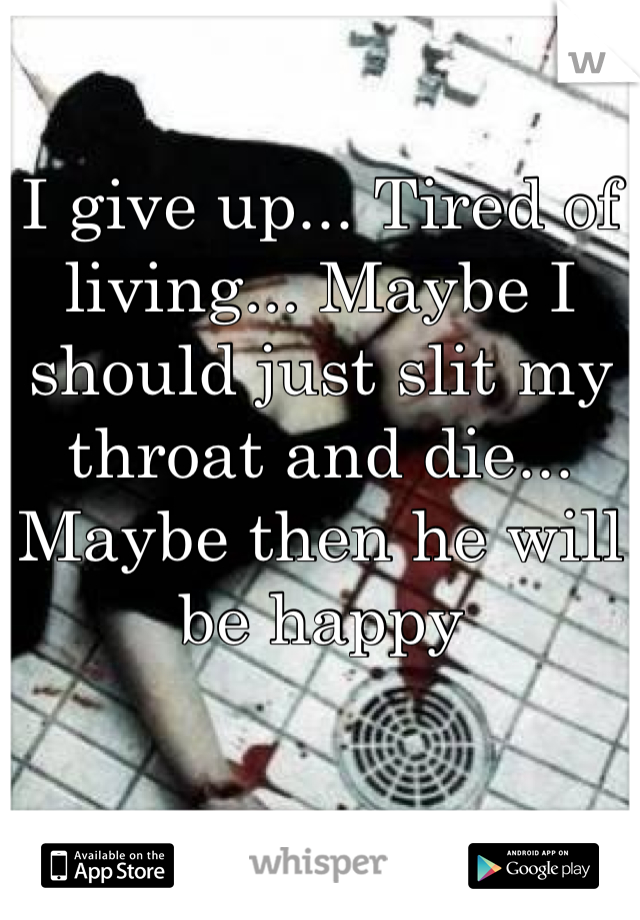 I give up... Tired of living... Maybe I should just slit my throat and die... Maybe then he will be happy