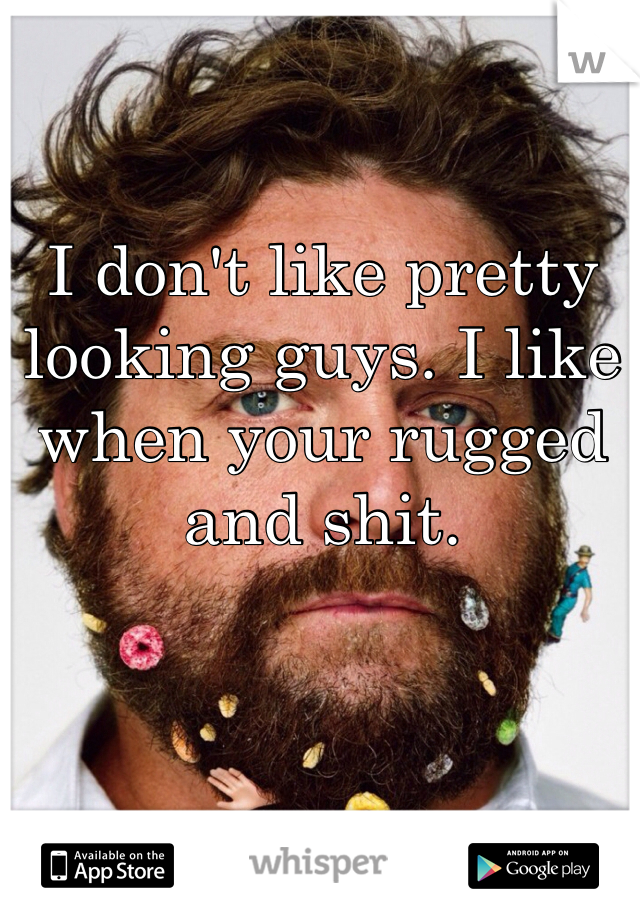 I don't like pretty looking guys. I like when your rugged and shit.