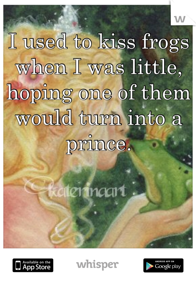 I used to kiss frogs when I was little, hoping one of them would turn into a prince.